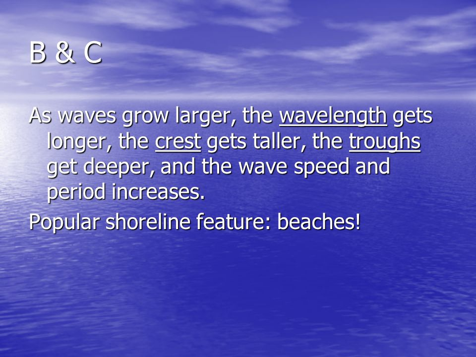 B & C As waves grow larger, the wavelength gets longer, the crest gets taller, the troughs get deeper, and the wave speed and period increases.