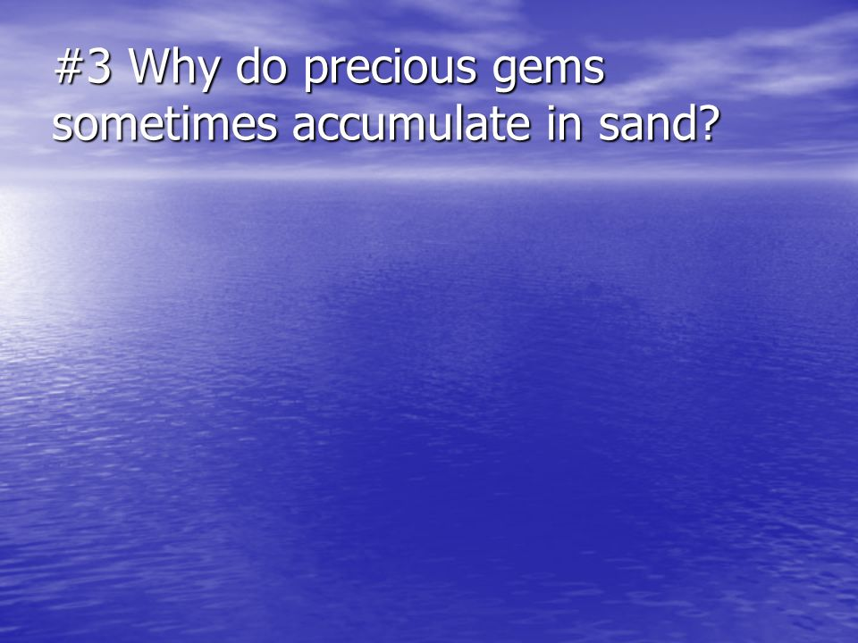 #3 Why do precious gems sometimes accumulate in sand