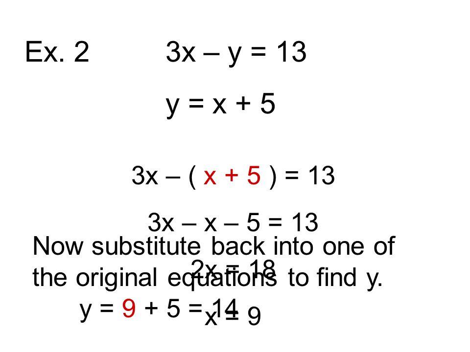 Ex. 2 3x – y = 13 y = x + 5 3x – ( x + 5 ) = 13 3x – x – 5 = 13