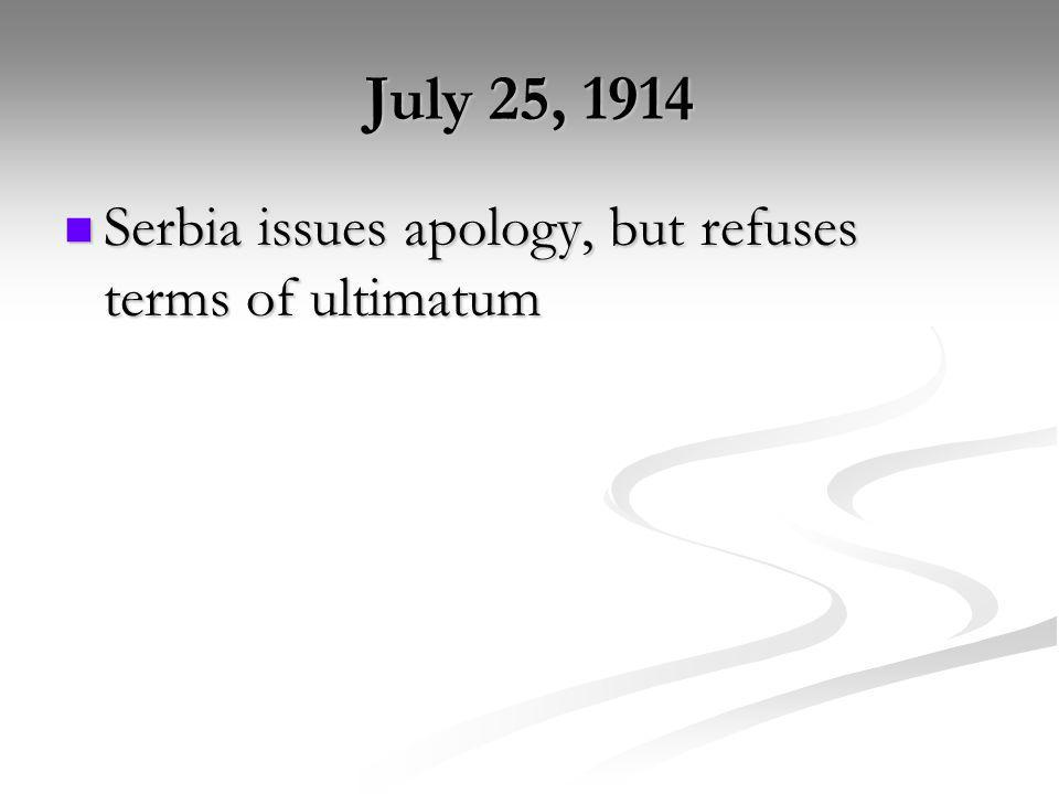July 25, 1914 Serbia issues apology, but refuses terms of ultimatum