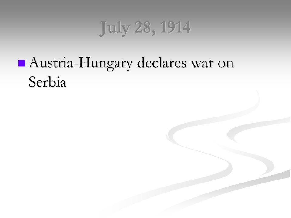 July 28, 1914 Austria-Hungary declares war on Serbia