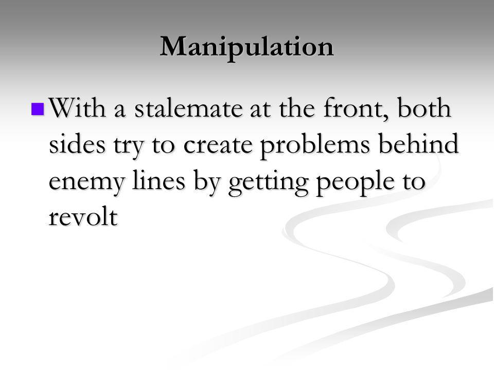 Manipulation With a stalemate at the front, both sides try to create problems behind enemy lines by getting people to revolt.