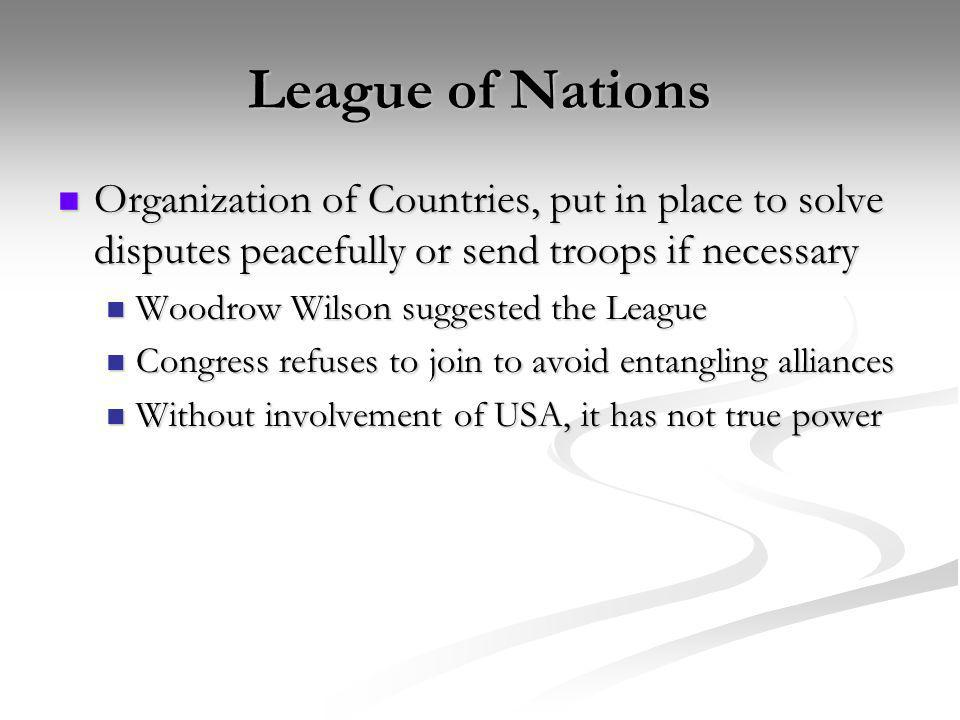 League of Nations Organization of Countries, put in place to solve disputes peacefully or send troops if necessary.