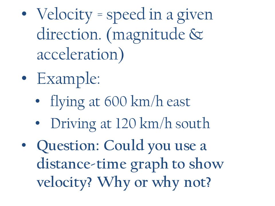Velocity = speed in a given direction. (magnitude & acceleration)