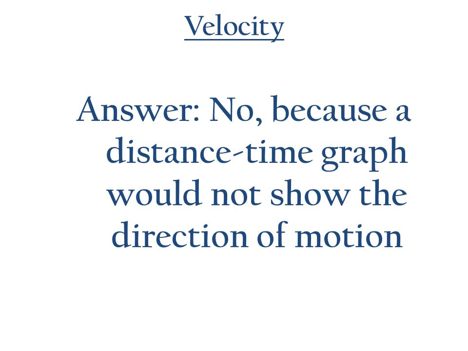 Velocity Answer: No, because a distance-time graph would not show the direction of motion