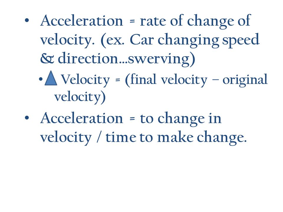 Acceleration = to change in velocity / time to make change.