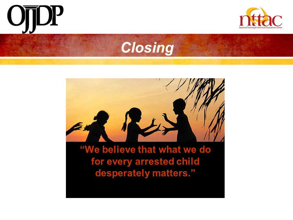 Closing We believe that what we do for every arrested child desperately matters.
