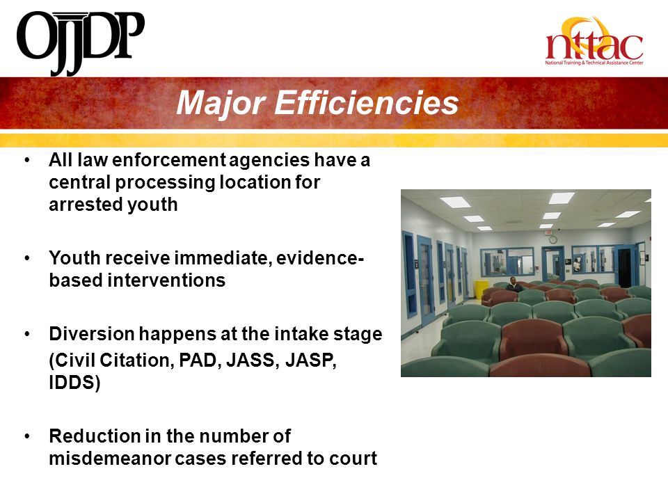 Major Efficiencies All law enforcement agencies have a central processing location for arrested youth.
