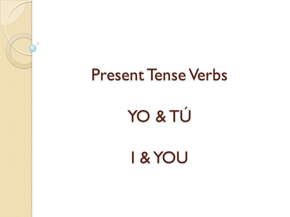 Present Tense Verbs YO & TÚ I & YOU