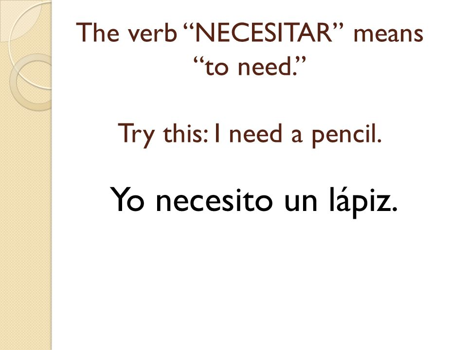 The verb NECESITAR means to need. Try this: I need a pencil.
