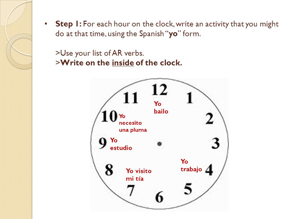 Step 1: For each hour on the clock, write an activity that you might do at that time, using the Spanish yo form. >Use your list of AR verbs. >Write on the inside of the clock.