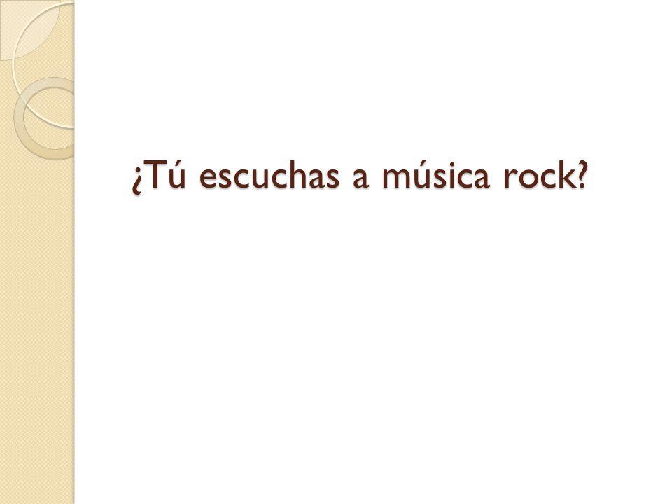 ¿Tú escuchas a música rock