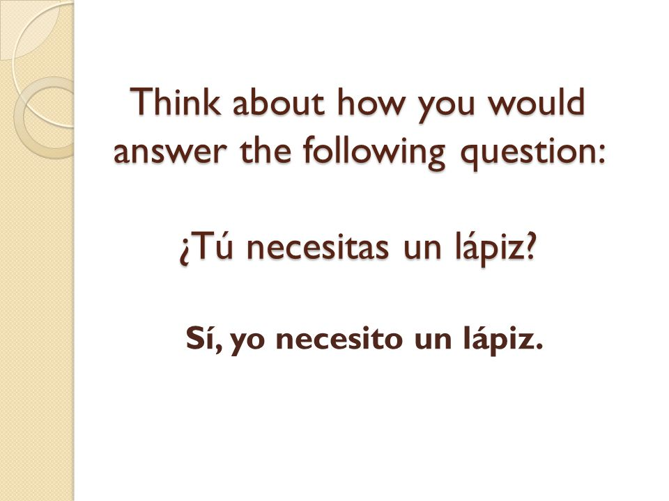 Think about how you would answer the following question: ¿Tú necesitas un lápiz
