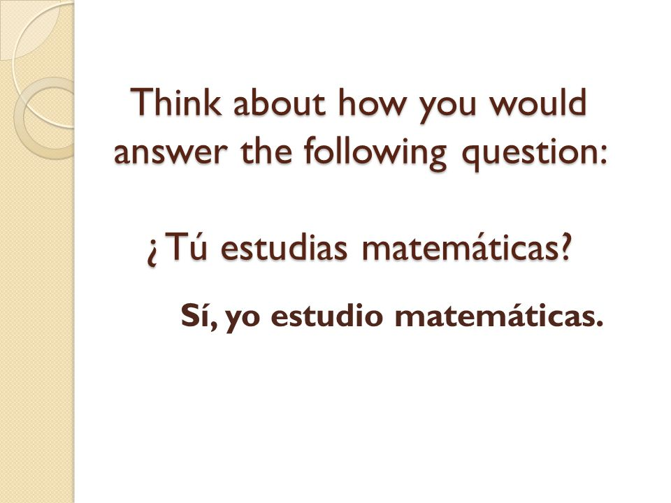 Think about how you would answer the following question: ¿ Tú estudias matemáticas