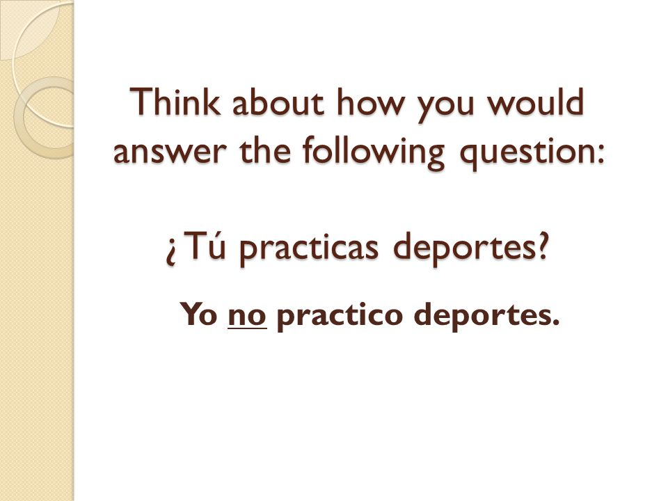 Think about how you would answer the following question: ¿ Tú practicas deportes