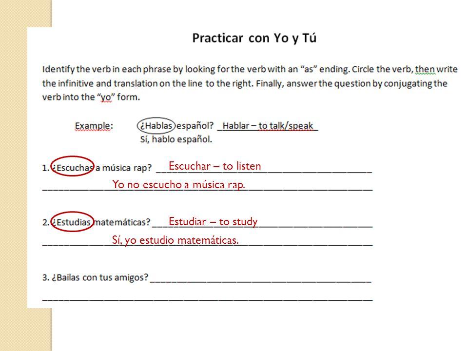 Escuchar – to listen Yo no escucho a música rap. Estudiar – to study Sí, yo estudio matemáticas.