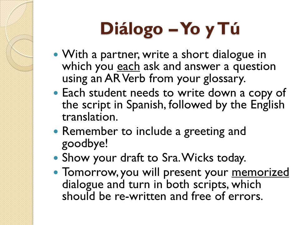 Diálogo – Yo y Tú With a partner, write a short dialogue in which you each ask and answer a question using an AR Verb from your glossary.