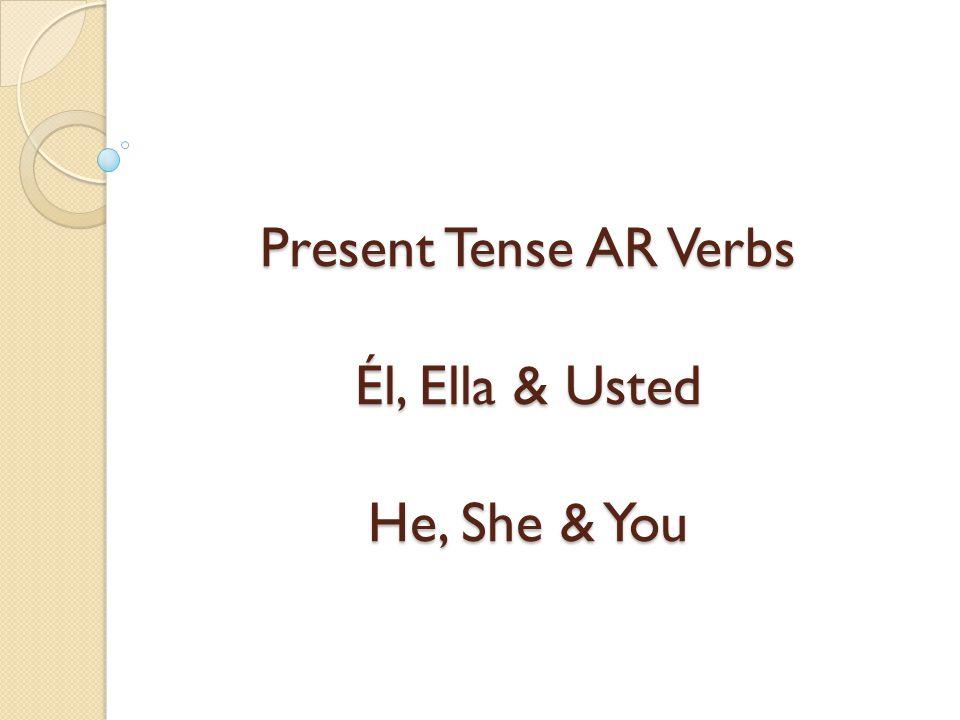 Present Tense AR Verbs Él, Ella & Usted He, She & You