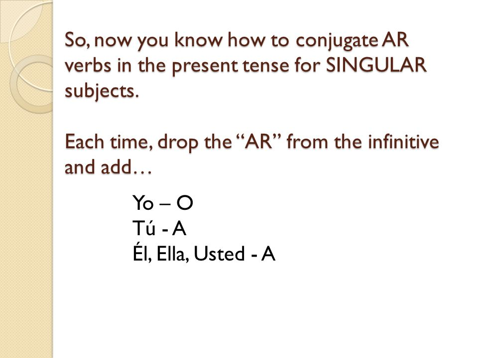So, now you know how to conjugate AR verbs in the present tense for SINGULAR subjects. Each time, drop the AR from the infinitive and add…