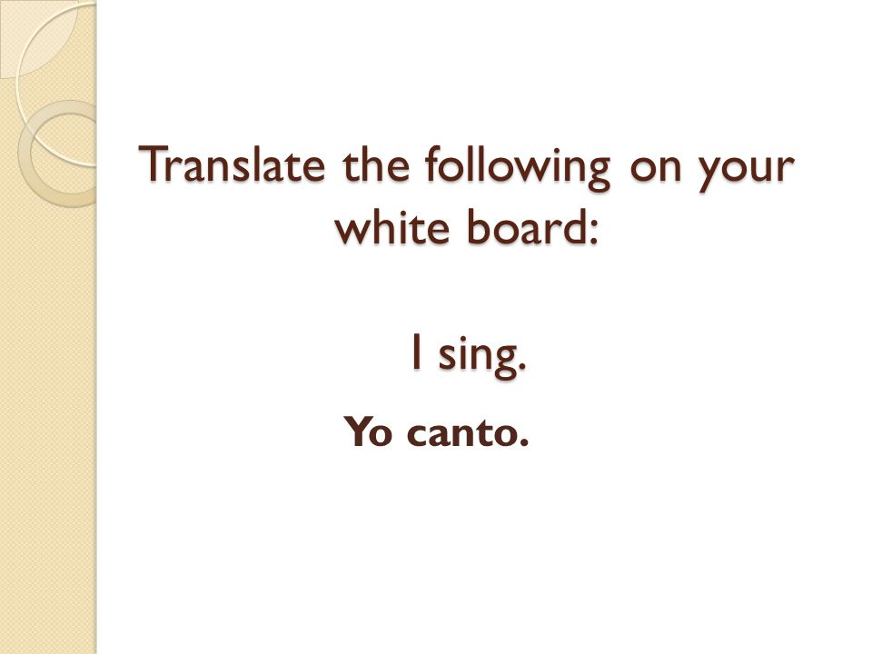 Translate the following on your white board: I sing.