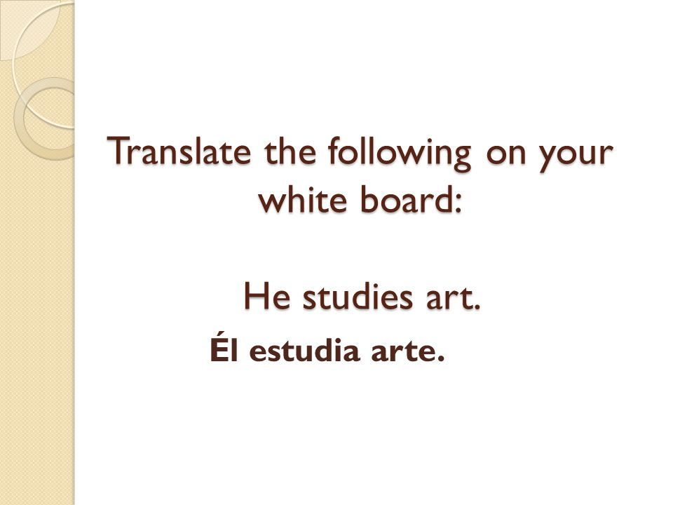 Translate the following on your white board: He studies art.