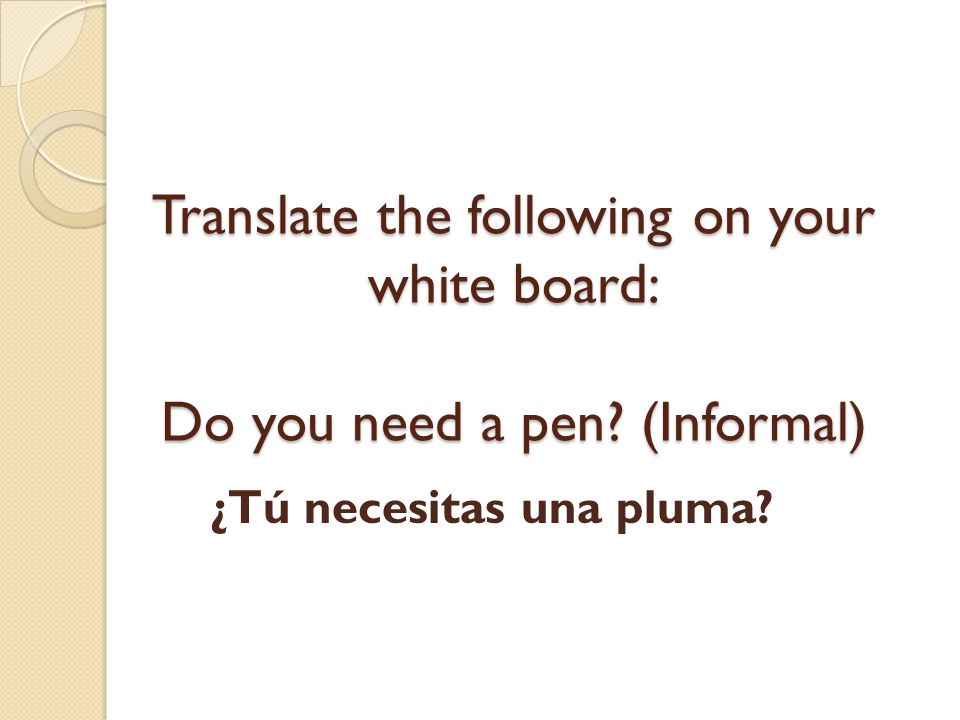 Translate the following on your white board: Do you need a pen
