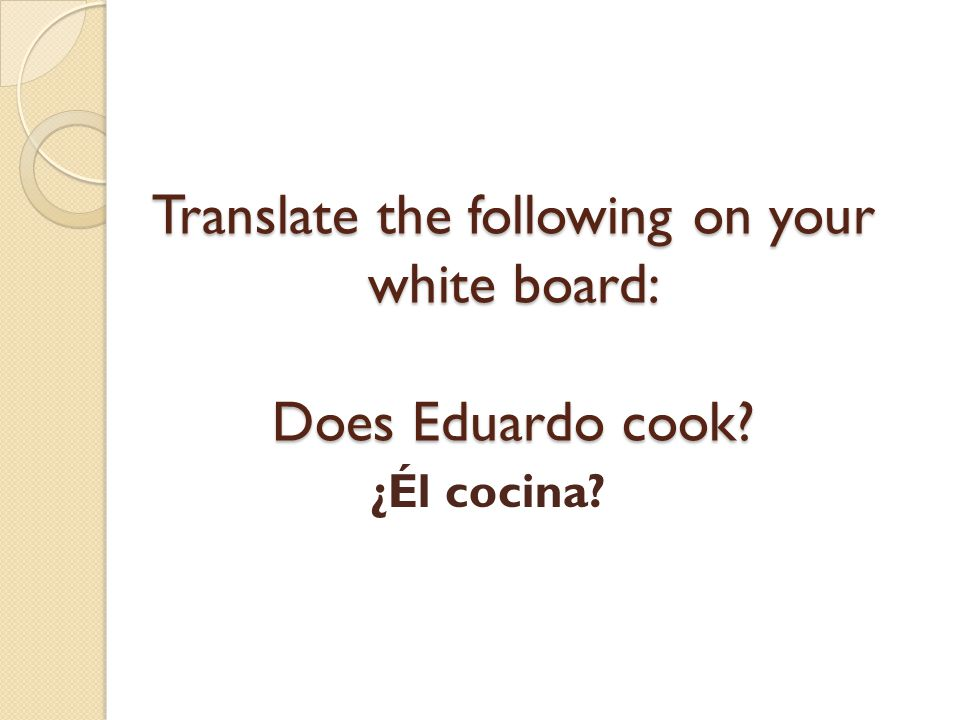 Translate the following on your white board: Does Eduardo cook
