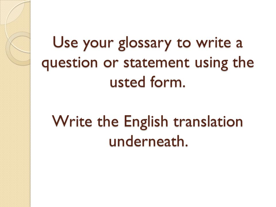 Use your glossary to write a question or statement using the usted form.