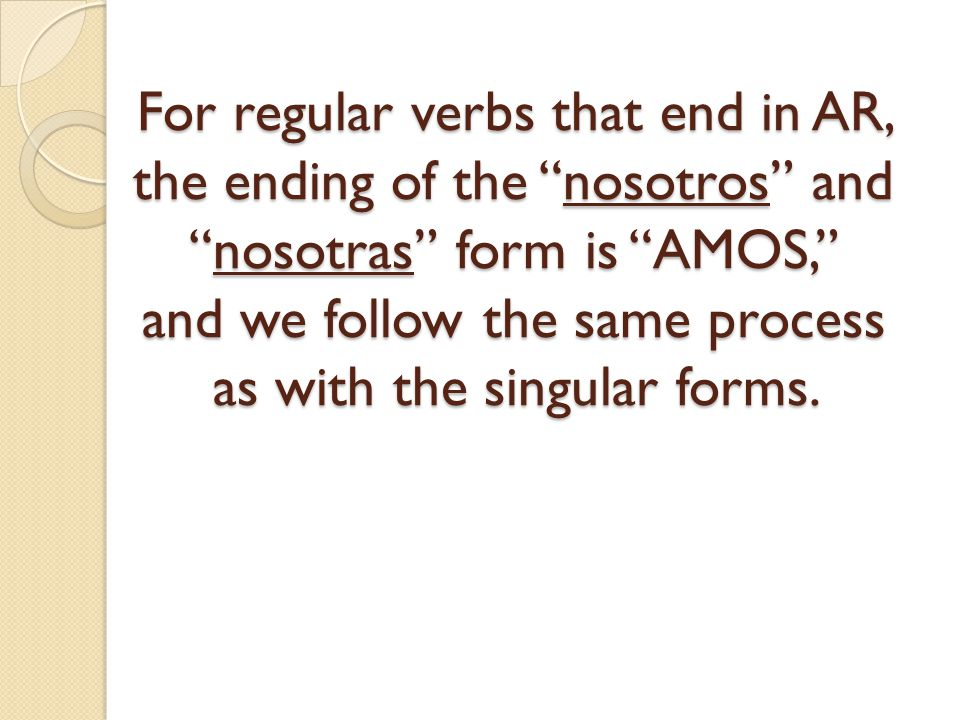 For regular verbs that end in AR, the ending of the nosotros and nosotras form is AMOS, and we follow the same process as with the singular forms.