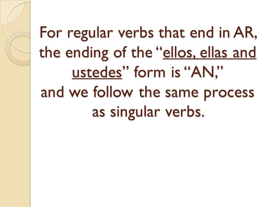 For regular verbs that end in AR, the ending of the ellos, ellas and ustedes form is AN, and we follow the same process as singular verbs.