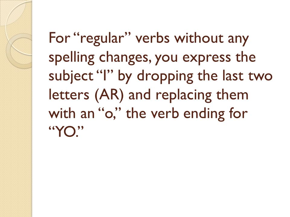 For regular verbs without any spelling changes, you express the subject I by dropping the last two letters (AR) and replacing them with an o, the verb ending for YO.