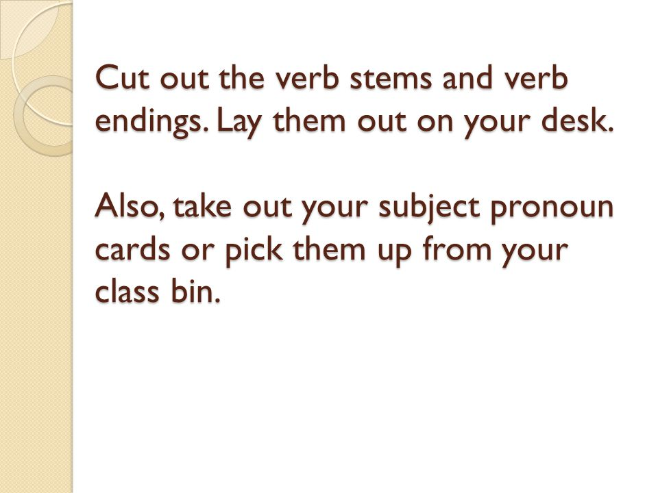 Cut out the verb stems and verb endings. Lay them out on your desk
