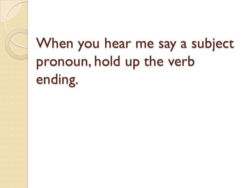 When you hear me say a subject pronoun, hold up the verb ending.