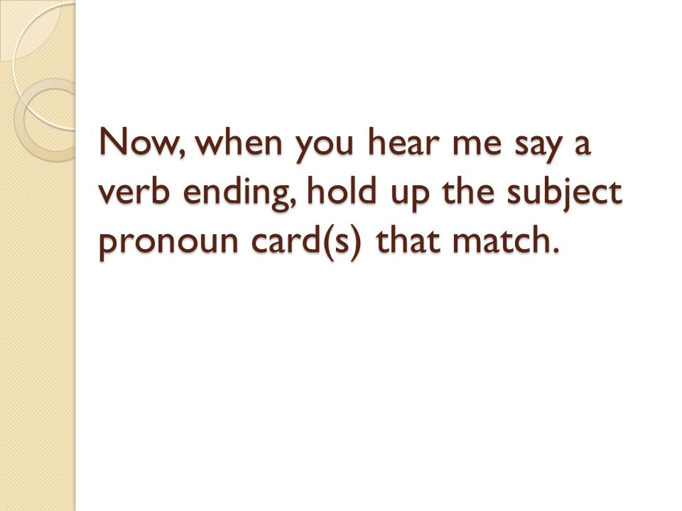Now, when you hear me say a verb ending, hold up the subject pronoun card(s) that match.