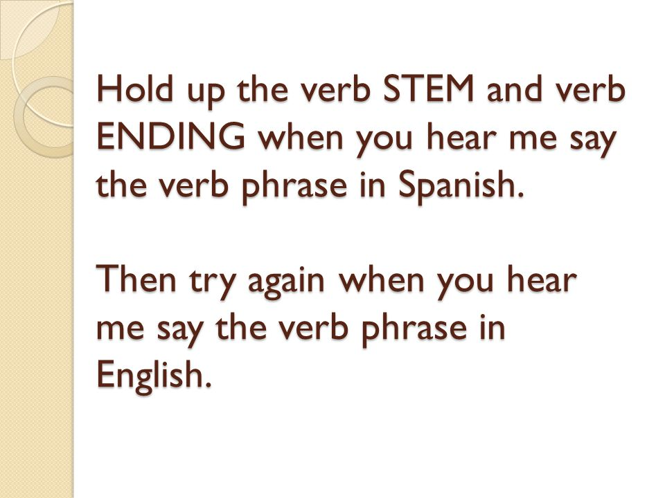 Hold up the verb STEM and verb ENDING when you hear me say the verb phrase in Spanish.