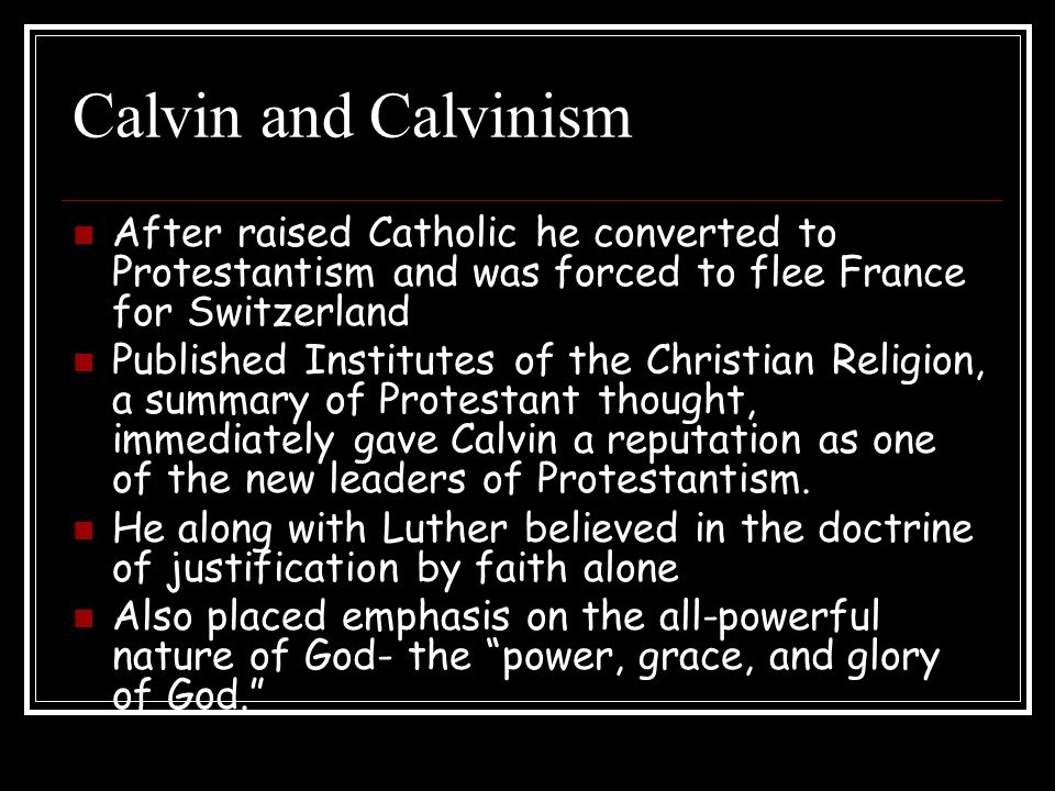 Calvin and Calvinism After raised Catholic he converted to Protestantism and was forced to flee France for Switzerland.