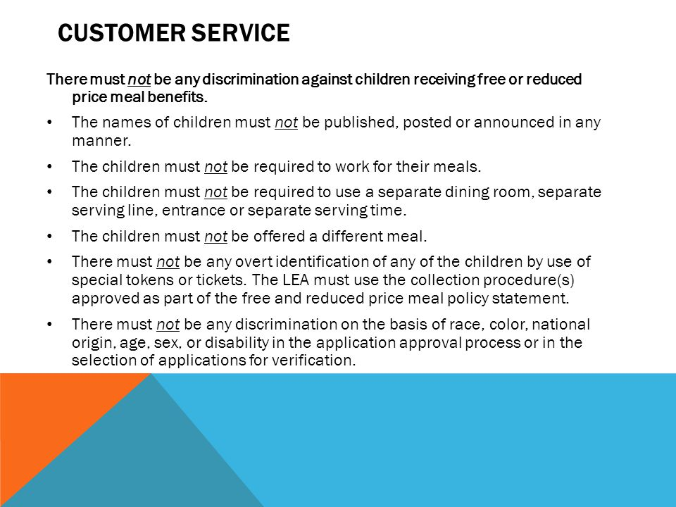 Customer service There must not be any discrimination against children receiving free or reduced price meal benefits.