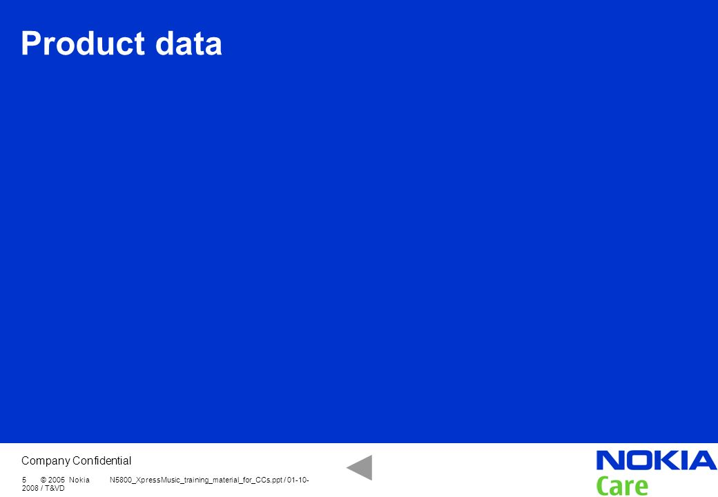 Product data 5 © 2005 Nokia N5800_XpressMusic_training_material_for_CCs.ppt / 01-10-2008 / T&VD.