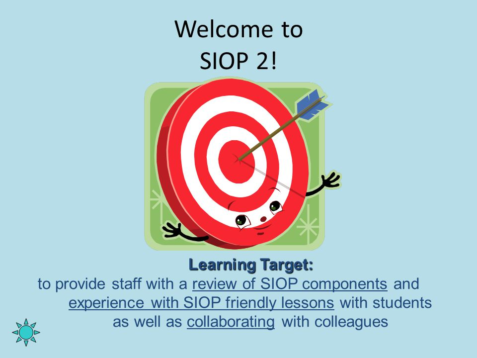 Welcome to SIOP 2! Learning Target: