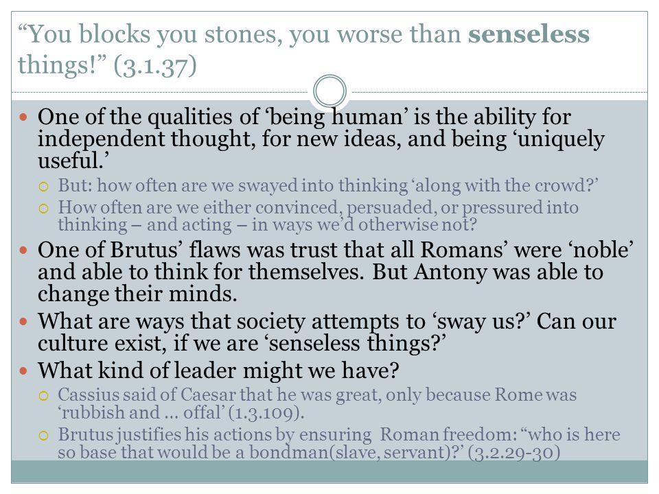 You blocks you stones, you worse than senseless things! (3.1.37)