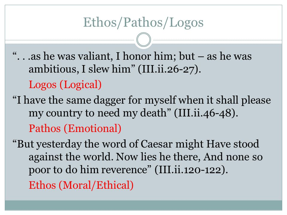Ethos/Pathos/Logos . . .as he was valiant, I honor him; but – as he was ambitious, I slew him (III.ii.26-27).