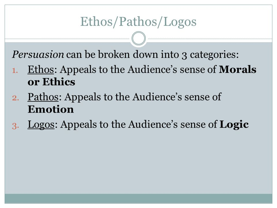 Ethos/Pathos/Logos Persuasion can be broken down into 3 categories:
