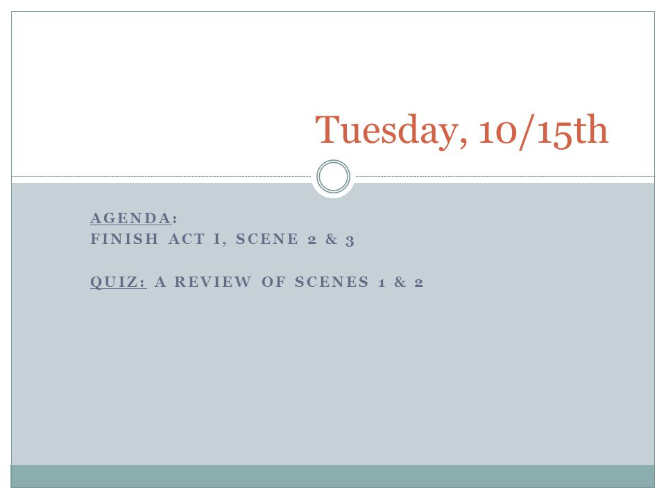 Agenda: Finish Act I, Scene 2 & 3 Quiz: A review of Scenes 1 & 2