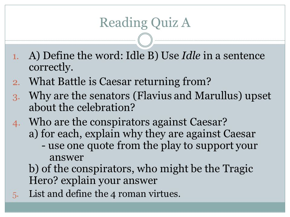 Reading Quiz A A) Define the word: Idle B) Use Idle in a sentence correctly. What Battle is Caesar returning from