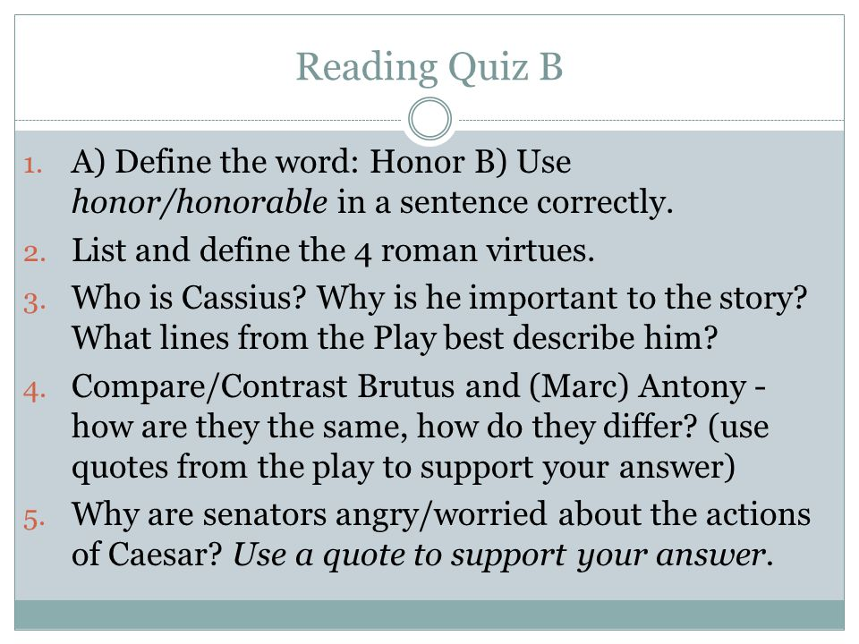 Reading Quiz B A) Define the word: Honor B) Use honor/honorable in a sentence correctly. List and define the 4 roman virtues.