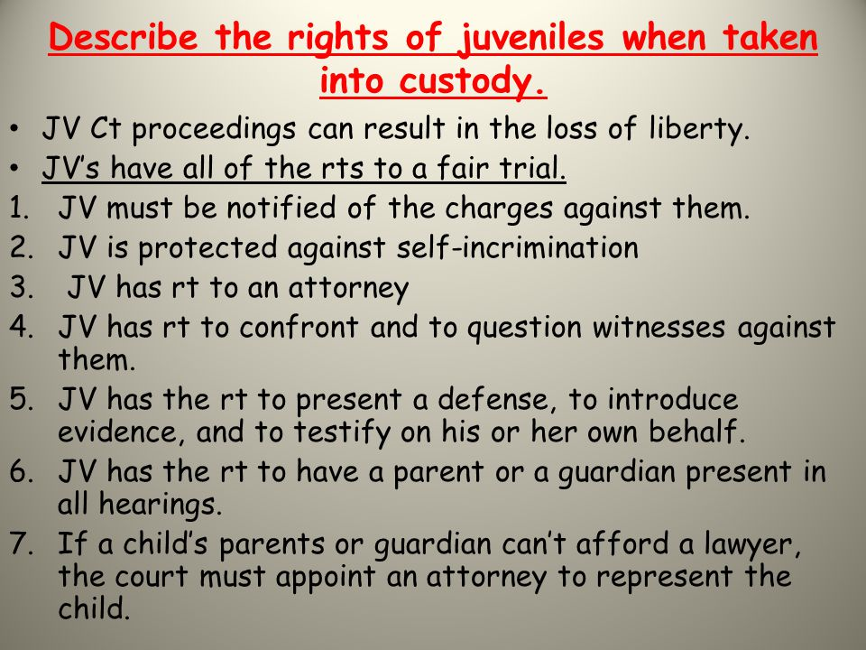 Describe the rights of juveniles when taken into custody.