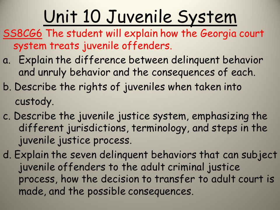Unit 10 Juvenile System SS8CG6 The student will explain how the Georgia court system treats juvenile offenders.