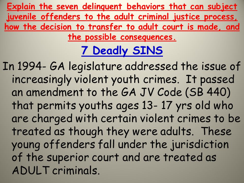 Explain the seven delinquent behaviors that can subject juvenile offenders to the adult criminal justice process, how the decision to transfer to adult court is made, and the possible consequences.