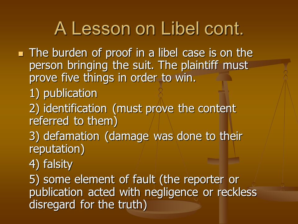 A Lesson on Libel cont. The burden of proof in a libel case is on the person bringing the suit. The plaintiff must prove five things in order to win.