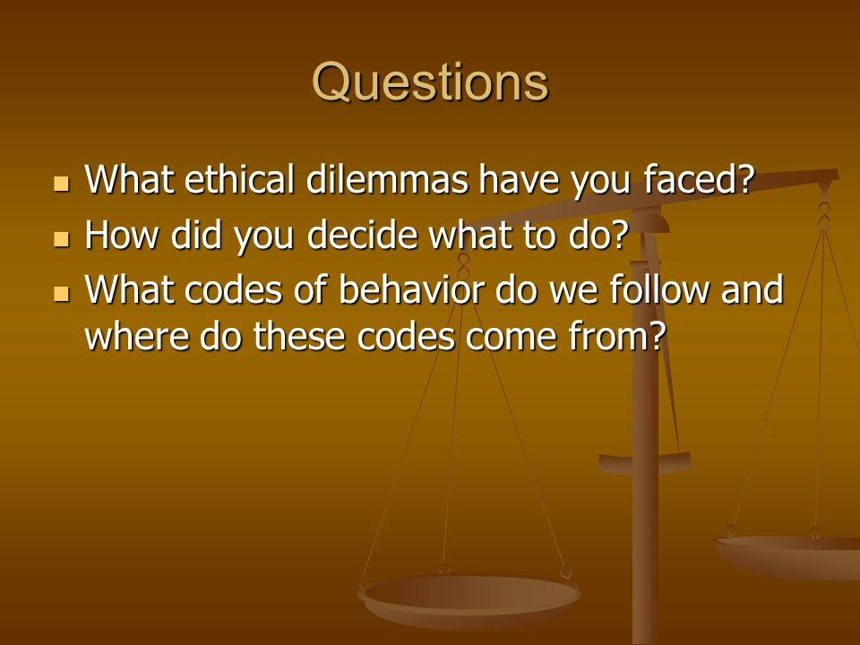 Questions What ethical dilemmas have you faced